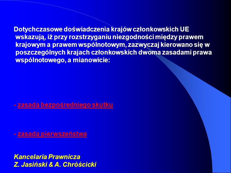 Dotychczasowe doświadczenia krajów członkowskich UE wskazują, iż przy rozstrzyganiu niezgodności między prawem krajowym a prawem wspólnotowym, zazwyczaj kierowano się w poszczególnych krajach członkowskich dwoma zasadami prawa wspólnotowego, a mianowicie: - zasadą bezpośredniego skutku - zasadą pierwszeństwa Kancelaria Prawnicza Z.