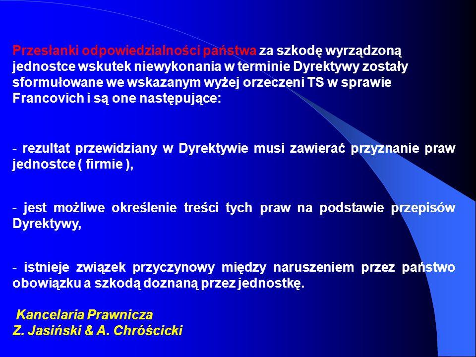 Przesłanki odpowiedzialności państwa za szkodę wyrządzoną jednostce wskutek niewykonania w terminie Dyrektywy zostały sformułowane we wskazanym wyżej orzeczeni TS w sprawie Francovich i są one następujące: - rezultat przewidziany w Dyrektywie musi zawierać przyznanie praw jednostce ( firmie ), - jest możliwe określenie treści tych praw na podstawie przepisów Dyrektywy, - istnieje związek przyczynowy między naruszeniem przez państwo obowiązku a szkodą doznaną przez jednostkę.