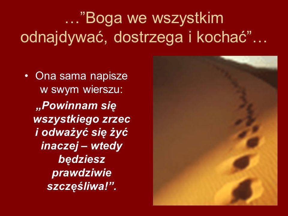 …Boga we wszystkim odnajdywać, dostrzega i kochać… Ona sama napisze w swym wierszu: Powinnam się wszystkiego zrzec i odważyć się żyć inaczej – wtedy b