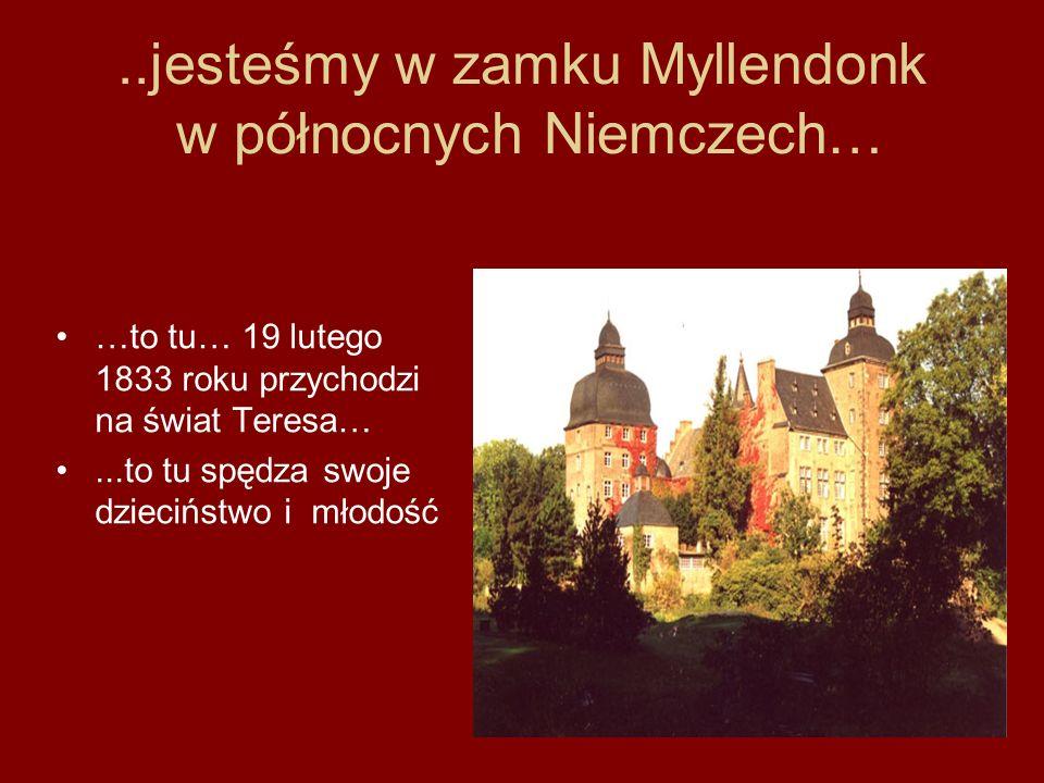 ..jesteśmy w zamku Myllendonk w północnych Niemczech… …to tu… 19 lutego 1833 roku przychodzi na świat Teresa…...to tu spędza swoje dzieciństwo i młodo