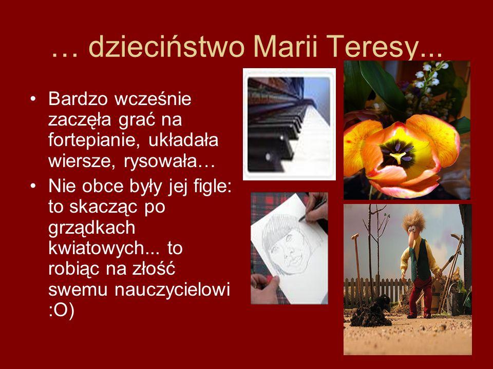 … dzieciństwo Marii Teresy... Bardzo wcześnie zaczęła grać na fortepianie, układała wiersze, rysowała… Nie obce były jej figle: to skacząc po grządkac