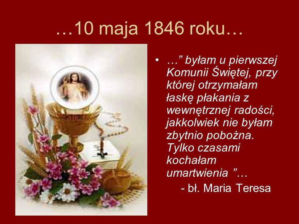 …10 maja 1846 roku… … byłam u pierwszej Komunii Świętej, przy której otrzymałam łaskę płakania z wewnętrznej radości, jakkolwiek nie byłam zbytnio pob