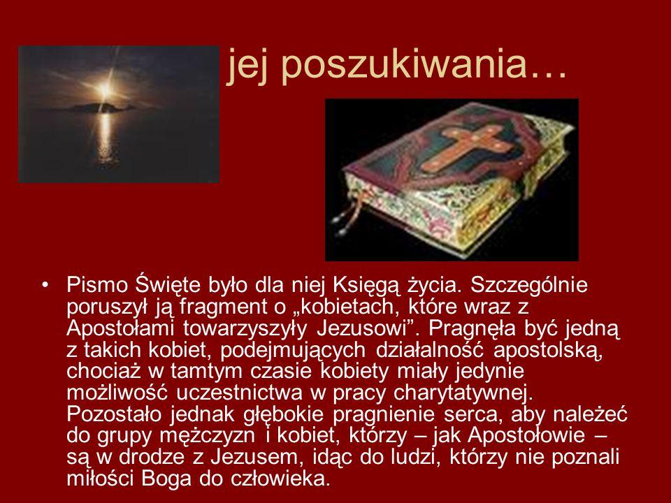jej poszukiwania… Pismo Święte było dla niej Księgą życia. Szczególnie poruszył ją fragment o kobietach, które wraz z Apostołami towarzyszyły Jezusowi