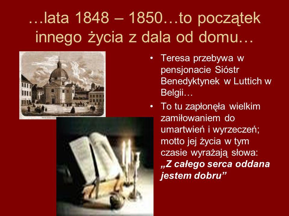 …lata 1848 – 1850…to początek innego życia z dala od domu… Teresa przebywa w pensjonacie Sióstr Benedyktynek w Luttich w Belgii… To tu zapłonęła wielk