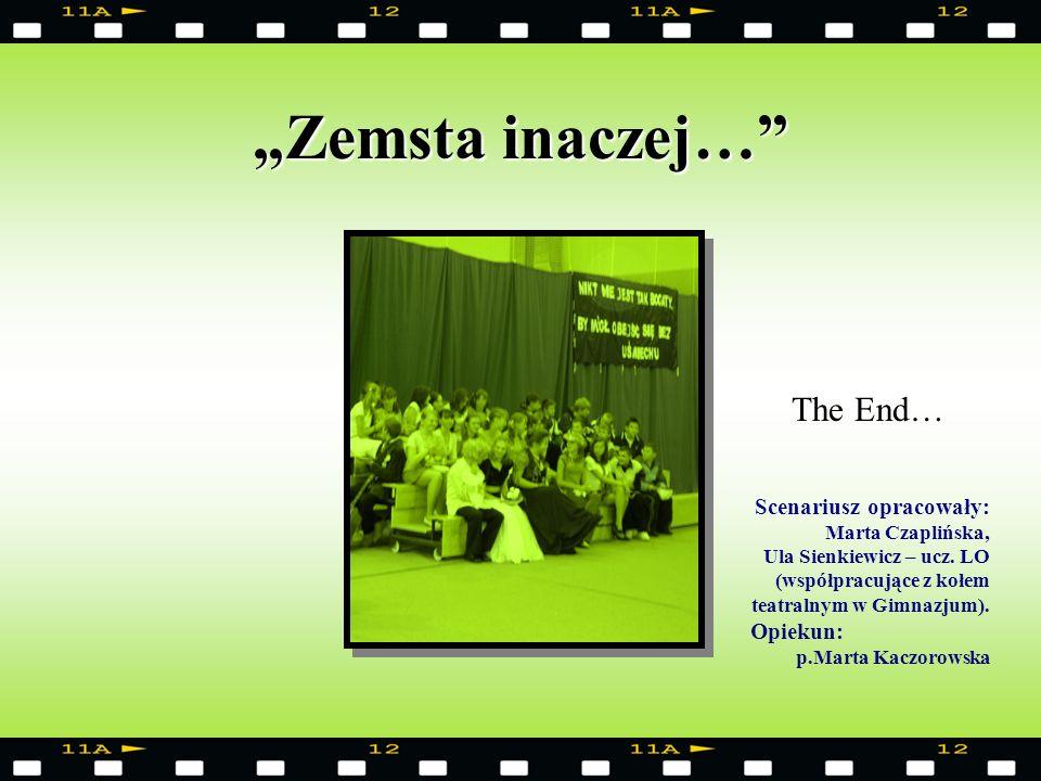 Zemsta inaczej… The End… Scenariusz opracowały: Marta Czaplińska, Ula Sienkiewicz – ucz. LO (współpracujące z kołem teatralnym w Gimnazjum). Opiekun: