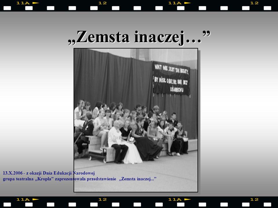 Zemsta inaczej… 13.X.2006 - z okazji Dnia Edukacji Narodowej grupa teatralna Kropla zaprezentowała przedstawienie Zemsta inaczej...