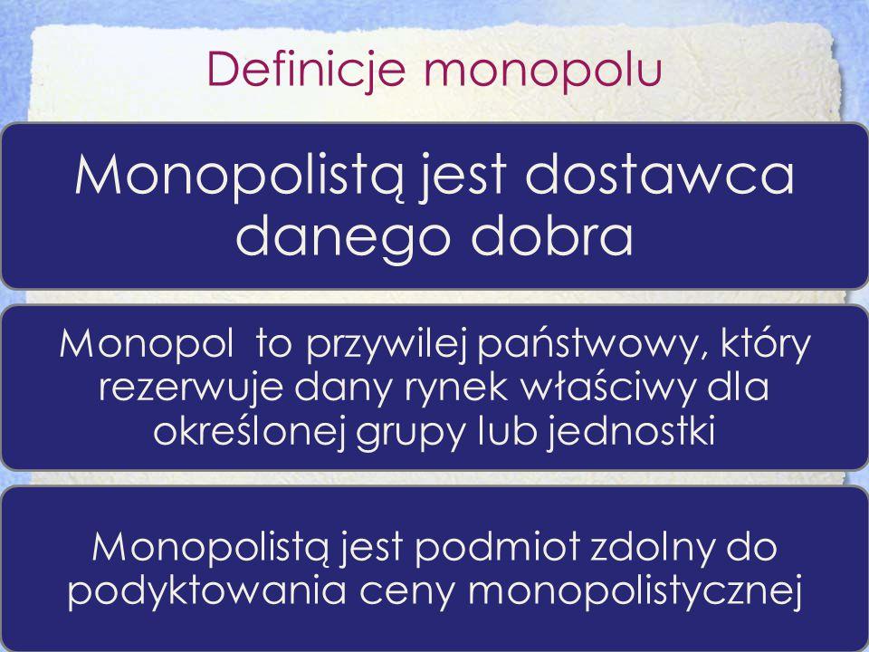 Definicje monopolu Monopolistą jest dostawca danego dobra Monopol to przywilej państwowy, który rezerwuje dany rynek właściwy dla określonej grupy lub