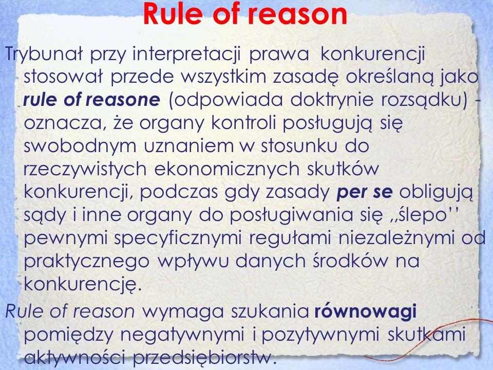 Rule of reason Trybunał przy interpretacji prawa konkurencji stosował przede wszystkim zasadę określaną jako rule of reasone (odpowiada doktrynie rozs