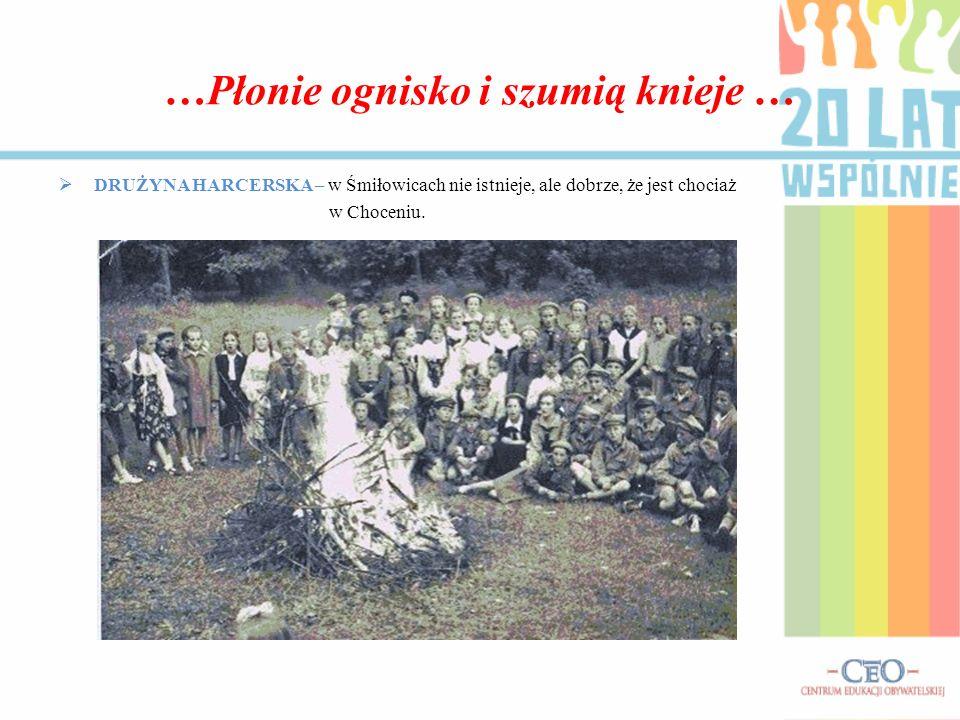 …Płonie ognisko i szumią knieje … DRUŻYNA HARCERSKA – w Śmiłowicach nie istnieje, ale dobrze, że jest chociaż w Choceniu.