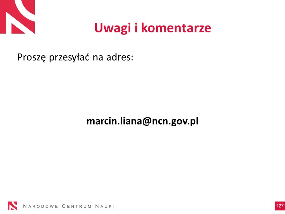 Uwagi i komentarze Proszę przesyłać na adres: marcin.liana@ncn.gov.pl 127