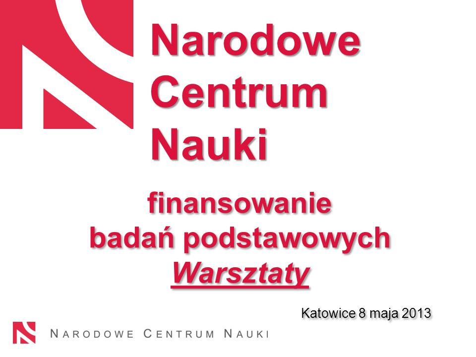 finansowanie badań podstawowych Warsztaty Katowice 8 maja 2013 finansowanie badań podstawowych Warsztaty Katowice 8 maja 2013 Narodowe Centrum Nauki