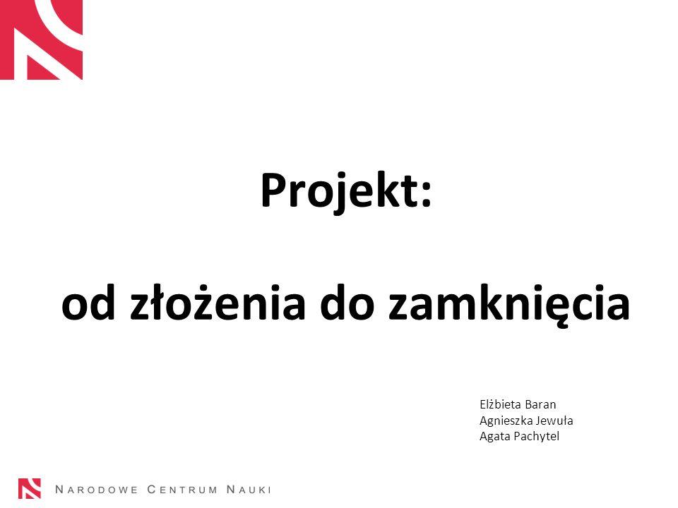 Projekt: od złożenia do zamknięcia Elżbieta Baran Agnieszka Jewuła Agata Pachytel