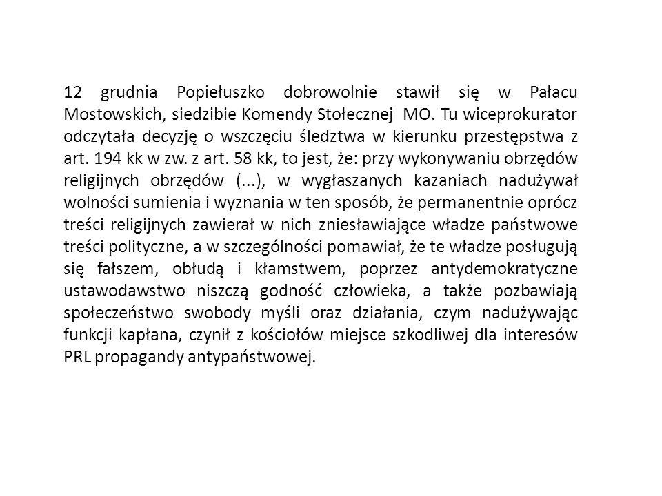 12 grudnia Popiełuszko dobrowolnie stawił się w Pałacu Mostowskich, siedzibie Komendy Stołecznej MO. Tu wiceprokurator odczytała decyzję o wszczęciu ś