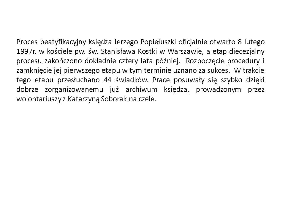 Proces beatyfikacyjny księdza Jerzego Popiełuszki oficjalnie otwarto 8 lutego 1997r. w kościele pw. św. Stanisława Kostki w Warszawie, a etap diecezja