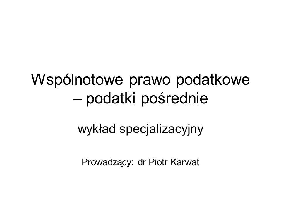 Wspólnotowe prawo podatkowe – podatki pośrednie wykład specjalizacyjny Prowadzący: dr Piotr Karwat