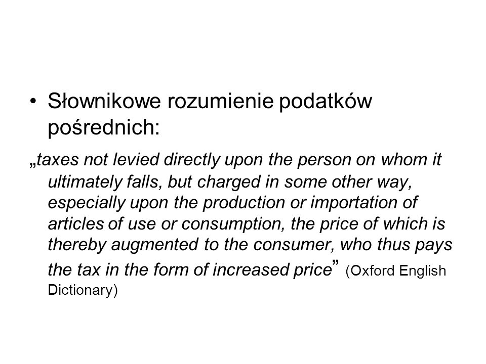 Słownikowe rozumienie podatków pośrednich: taxes not levied directly upon the person on whom it ultimately falls, but charged in some other way, espec