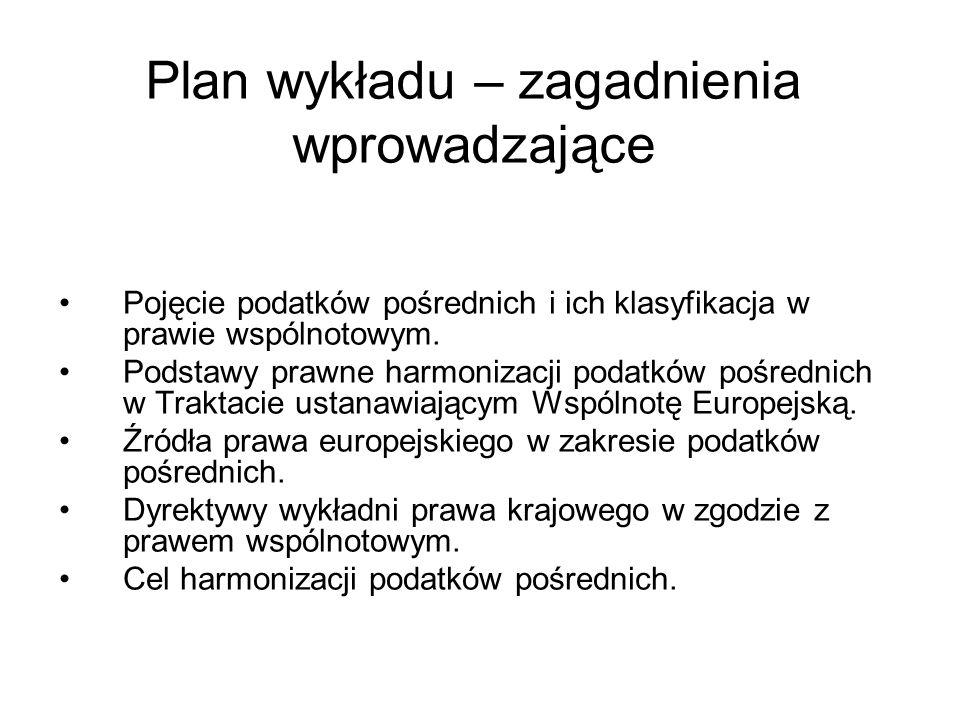 Plan wykładu – zagadnienia wprowadzające Pojęcie podatków pośrednich i ich klasyfikacja w prawie wspólnotowym. Podstawy prawne harmonizacji podatków p
