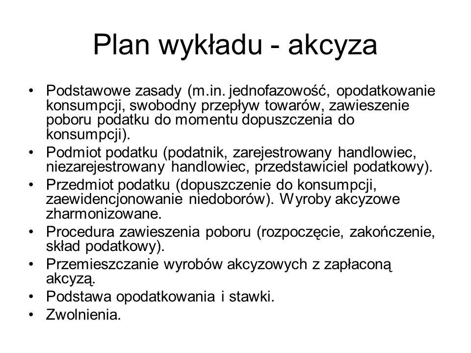 Plan wykładu - akcyza Podstawowe zasady (m.in. jednofazowość, opodatkowanie konsumpcji, swobodny przepływ towarów, zawieszenie poboru podatku do momen
