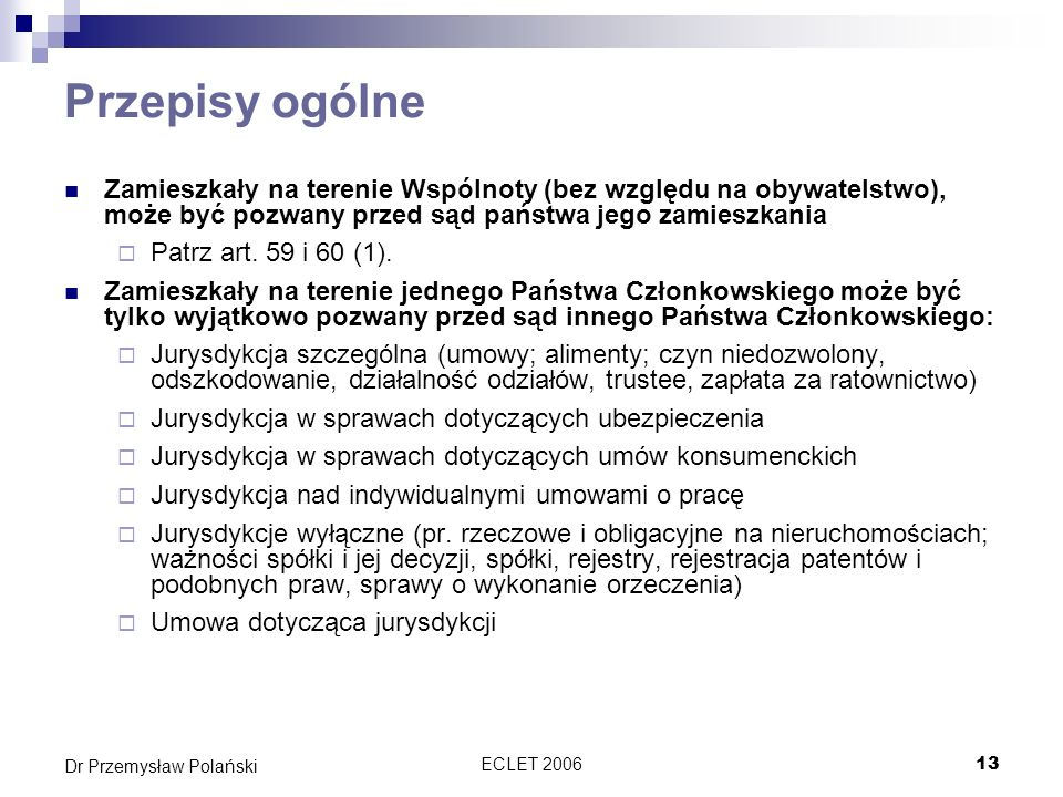 ECLET 200613 Dr Przemysław Polański Przepisy ogólne Zamieszkały na terenie Wspólnoty (bez względu na obywatelstwo), może być pozwany przed sąd państwa