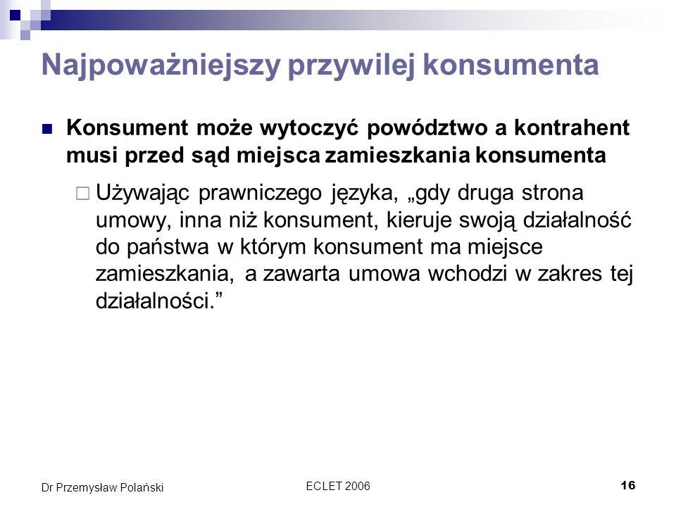 ECLET 200616 Dr Przemysław Polański Najpoważniejszy przywilej konsumenta Konsument może wytoczyć powództwo a kontrahent musi przed sąd miejsca zamiesz
