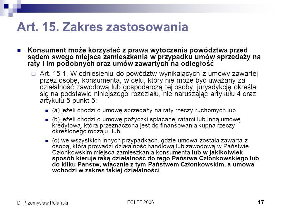 ECLET 200617 Dr Przemysław Polański Art. 15. Zakres zastosowania Konsument może korzystać z prawa wytoczenia powództwa przed sądem swego miejsca zamie