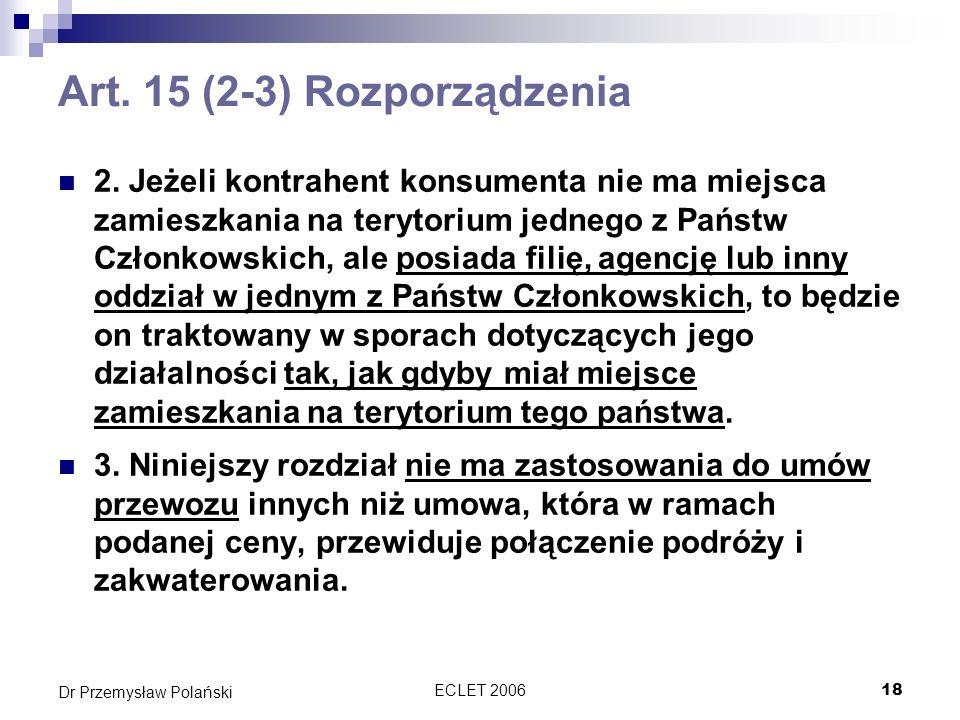 ECLET 200618 Dr Przemysław Polański Art. 15 (2-3) Rozporządzenia 2. Jeżeli kontrahent konsumenta nie ma miejsca zamieszkania na terytorium jednego z P