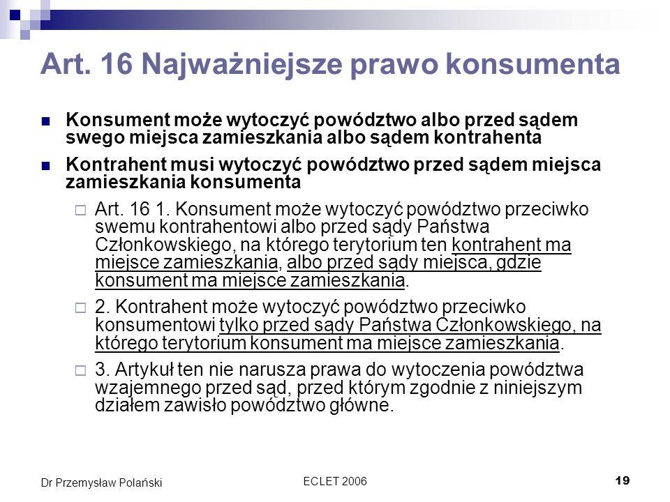 ECLET 200619 Dr Przemysław Polański Art. 16 Najważniejsze prawo konsumenta Konsument może wytoczyć powództwo albo przed sądem swego miejsca zamieszkan