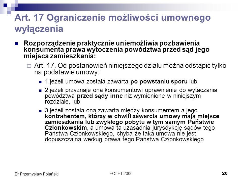 ECLET 200620 Dr Przemysław Polański Art. 17 Ograniczenie możliwości umownego wyłączenia Rozporządzenie praktycznie uniemożliwia pozbawienia konsumenta