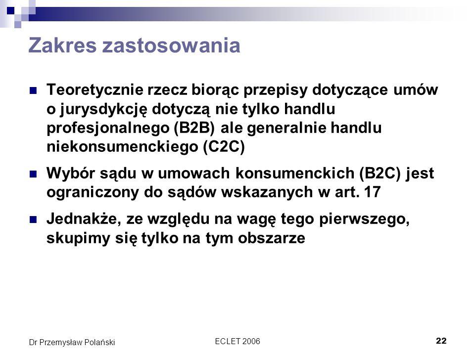 ECLET 200622 Dr Przemysław Polański Zakres zastosowania Teoretycznie rzecz biorąc przepisy dotyczące umów o jurysdykcję dotyczą nie tylko handlu profe
