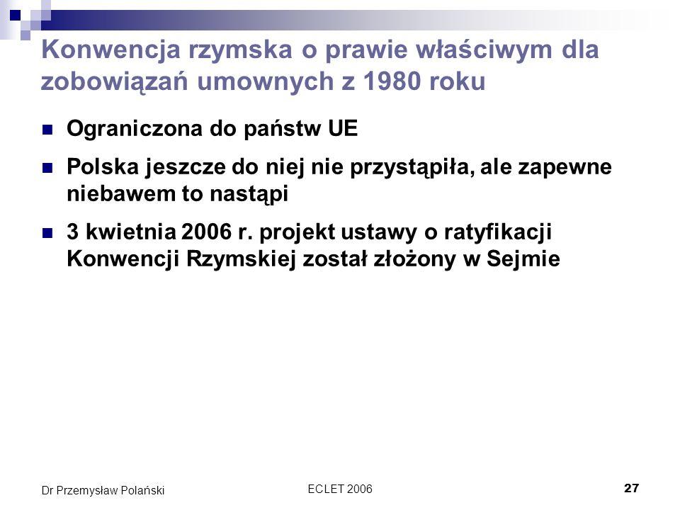 ECLET 200627 Dr Przemysław Polański Konwencja rzymska o prawie właściwym dla zobowiązań umownych z 1980 roku Ograniczona do państw UE Polska jeszcze d
