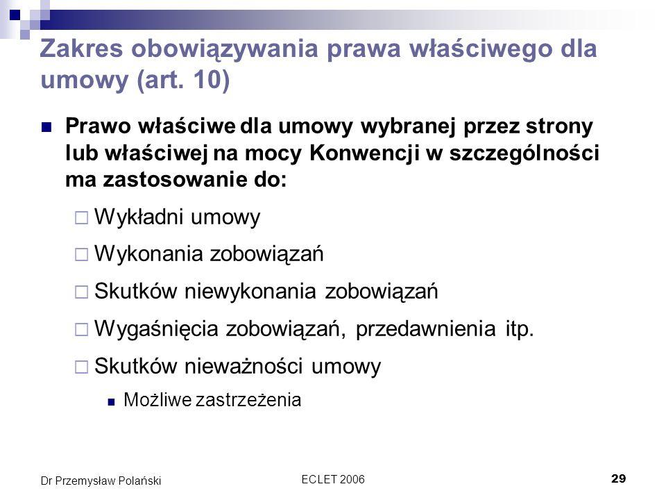 ECLET 200629 Dr Przemysław Polański Zakres obowiązywania prawa właściwego dla umowy (art. 10) Prawo właściwe dla umowy wybranej przez strony lub właśc