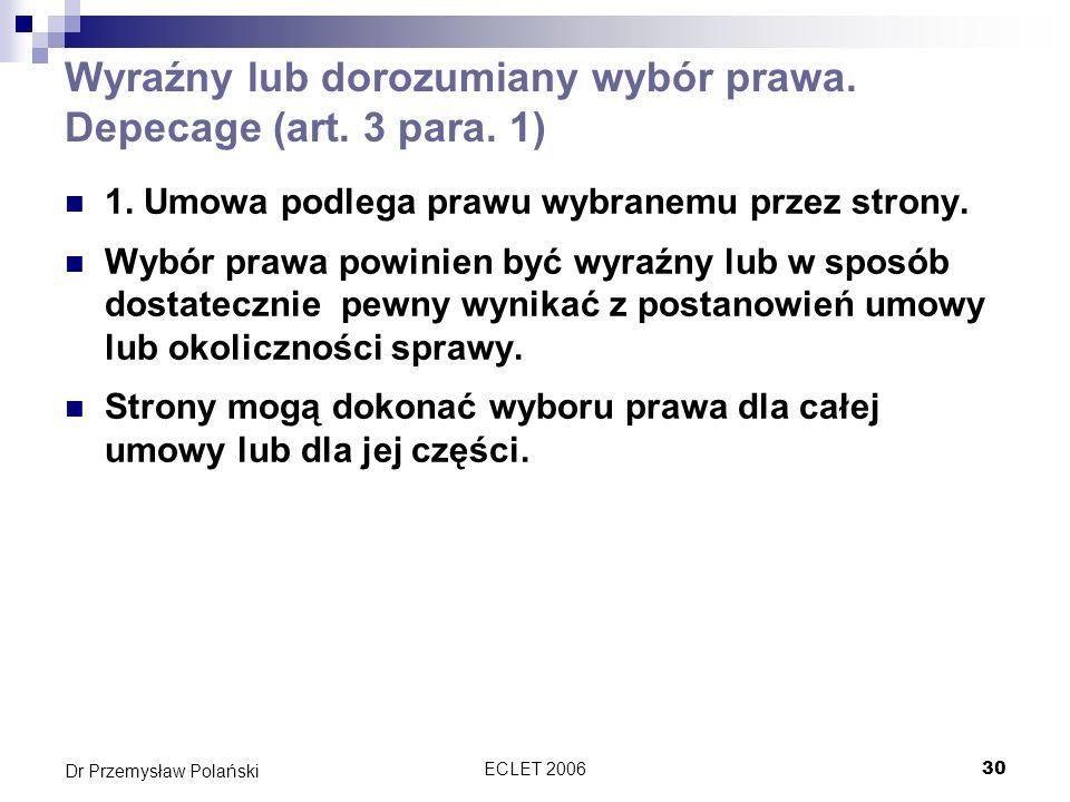 ECLET 200630 Dr Przemysław Polański Wyraźny lub dorozumiany wybór prawa. Depecage (art. 3 para. 1) 1. Umowa podlega prawu wybranemu przez strony. Wybó