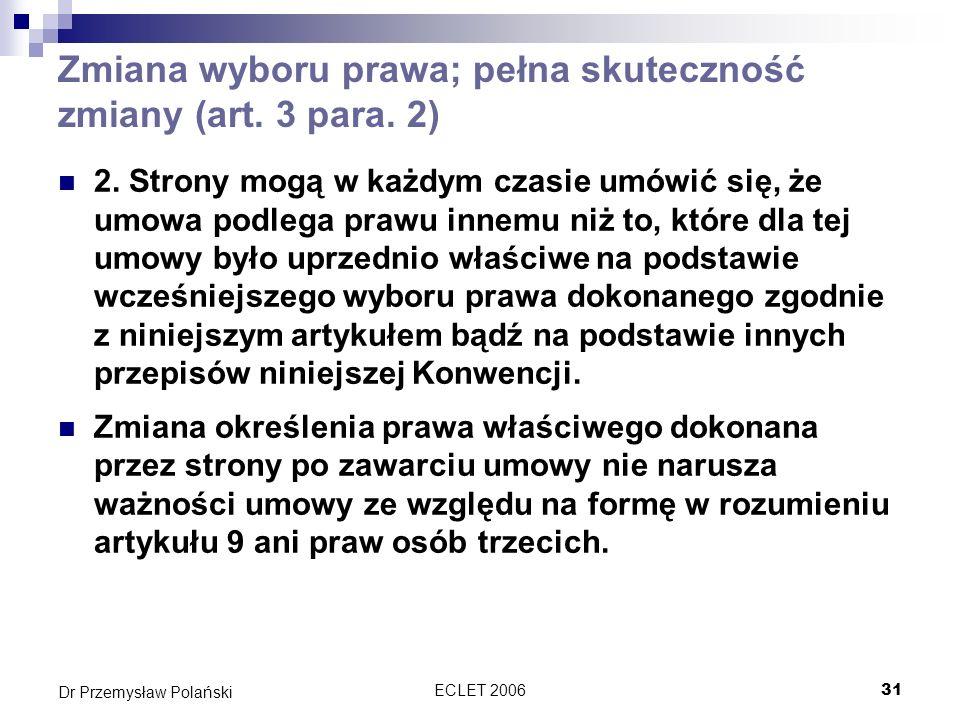 ECLET 200631 Dr Przemysław Polański Zmiana wyboru prawa; pełna skuteczność zmiany (art. 3 para. 2) 2. Strony mogą w każdym czasie umówić się, że umowa