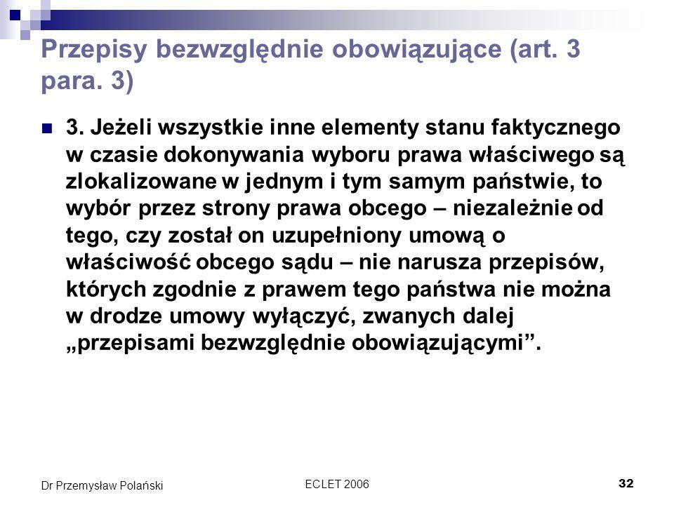 ECLET 200632 Dr Przemysław Polański Przepisy bezwzględnie obowiązujące (art. 3 para. 3) 3. Jeżeli wszystkie inne elementy stanu faktycznego w czasie d