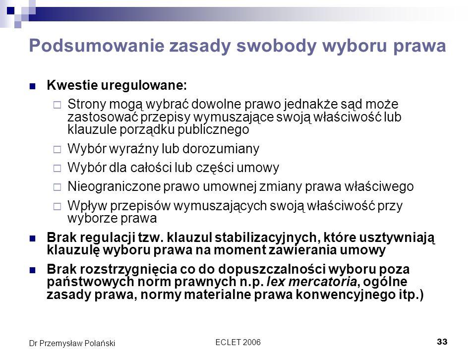 ECLET 200633 Dr Przemysław Polański Podsumowanie zasady swobody wyboru prawa Kwestie uregulowane: Strony mogą wybrać dowolne prawo jednakże sąd może z