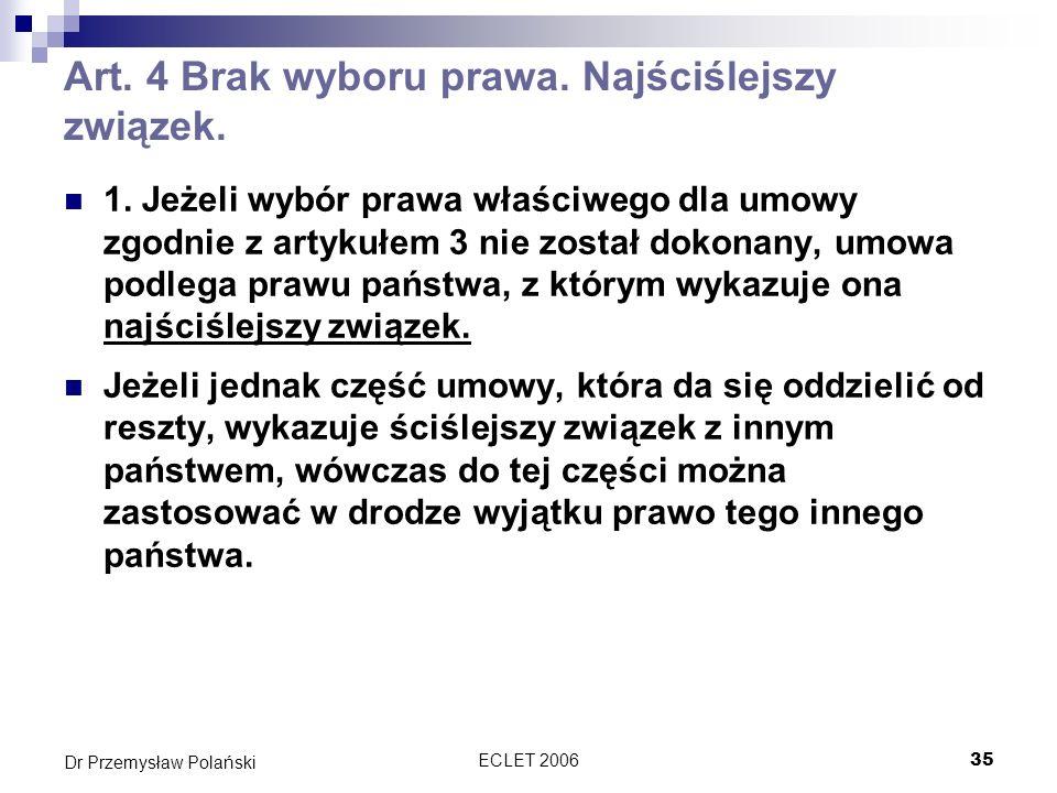 ECLET 200635 Dr Przemysław Polański Art. 4 Brak wyboru prawa. Najściślejszy związek. 1. Jeżeli wybór prawa właściwego dla umowy zgodnie z artykułem 3