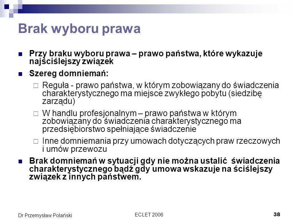 ECLET 200638 Dr Przemysław Polański Brak wyboru prawa Przy braku wyboru prawa – prawo państwa, które wykazuje najściślejszy związek Szereg domniemań: