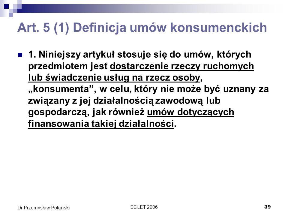ECLET 200639 Dr Przemysław Polański Art. 5 (1) Definicja umów konsumenckich 1. Niniejszy artykuł stosuje się do umów, których przedmiotem jest dostarc
