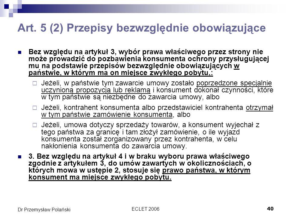 ECLET 200640 Dr Przemysław Polański Art. 5 (2) Przepisy bezwzględnie obowiązujące Bez względu na artykuł 3, wybór prawa właściwego przez strony nie mo