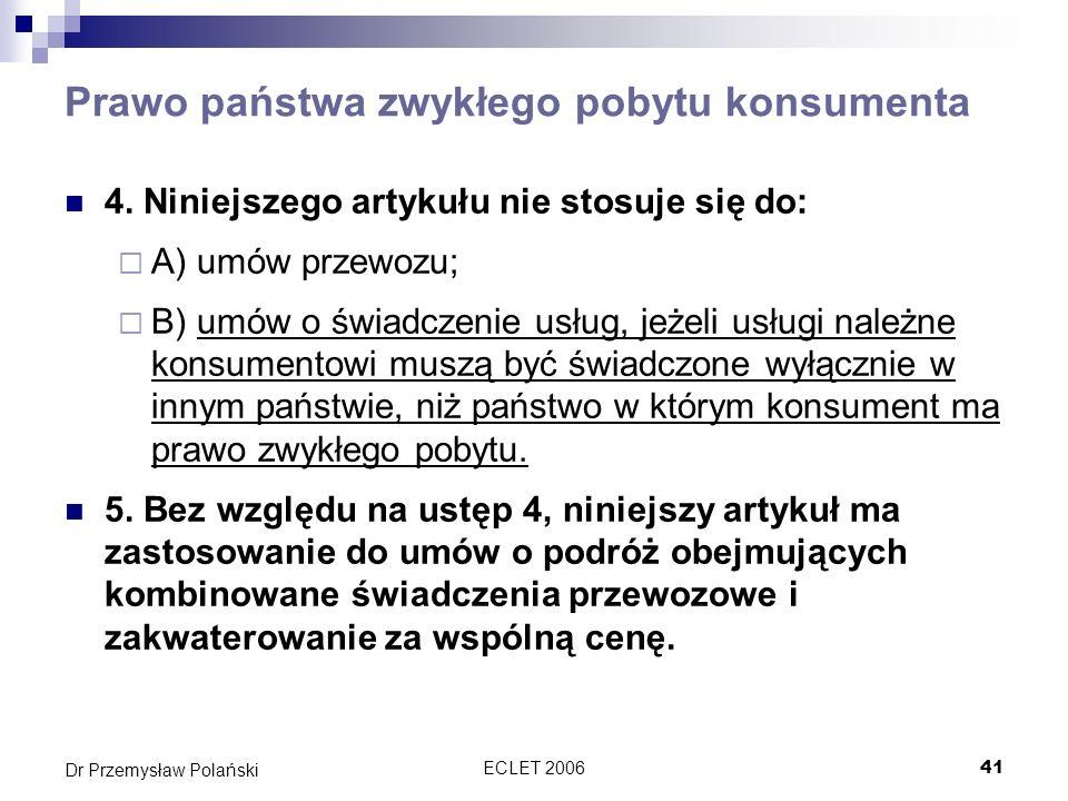 ECLET 200641 Dr Przemysław Polański Prawo państwa zwykłego pobytu konsumenta 4. Niniejszego artykułu nie stosuje się do: A) umów przewozu; B) umów o ś