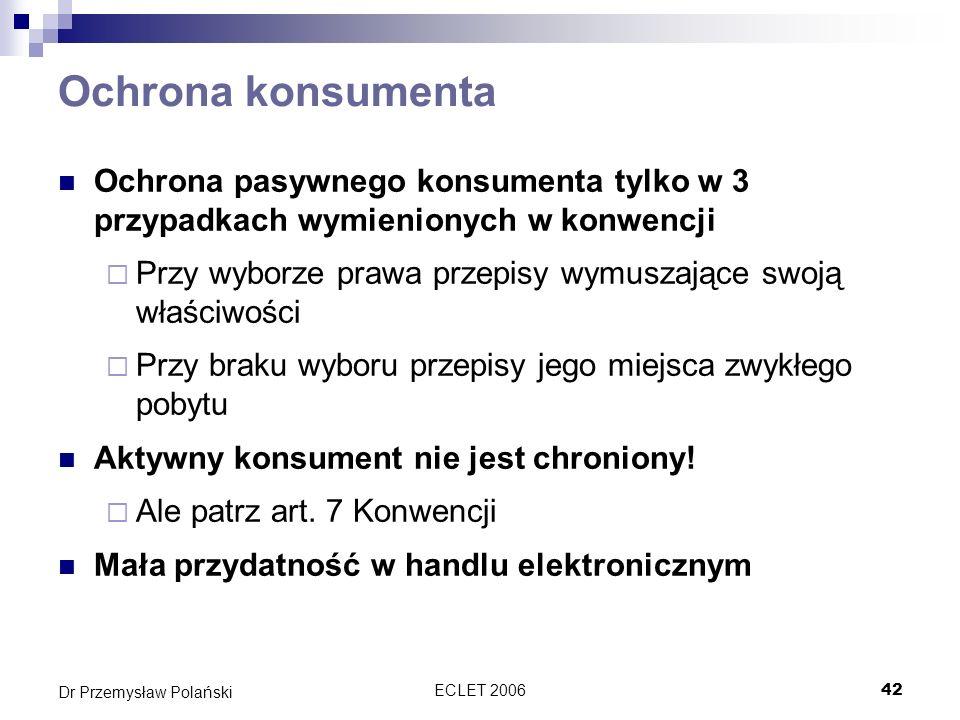 ECLET 200642 Dr Przemysław Polański Ochrona konsumenta Ochrona pasywnego konsumenta tylko w 3 przypadkach wymienionych w konwencji Przy wyborze prawa