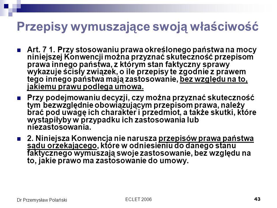ECLET 200643 Dr Przemysław Polański Przepisy wymuszające swoją właściwość Art. 7 1. Przy stosowaniu prawa określonego państwa na mocy niniejszej Konwe