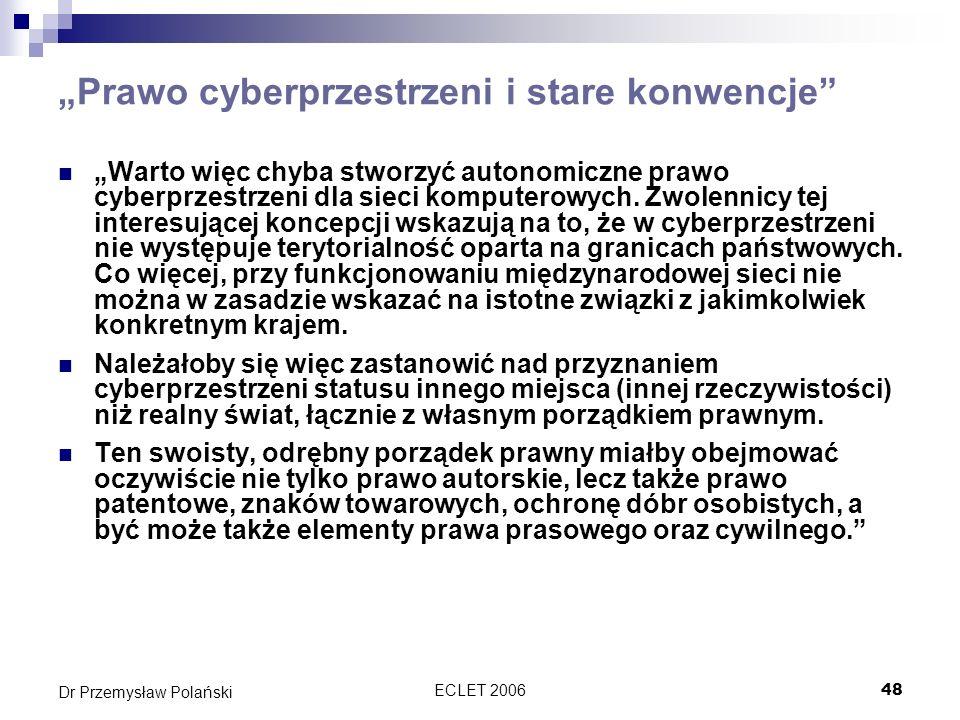 ECLET 200648 Dr Przemysław Polański Prawo cyberprzestrzeni i stare konwencje Warto więc chyba stworzyć autonomiczne prawo cyberprzestrzeni dla sieci k