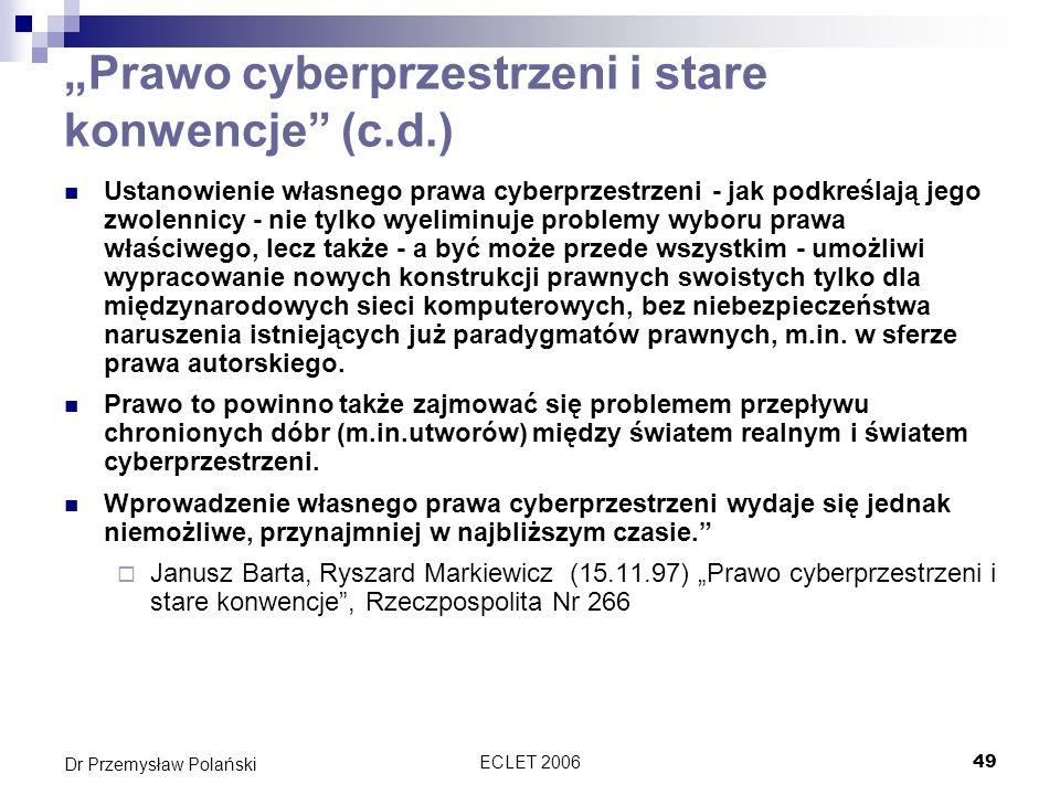 ECLET 200649 Dr Przemysław Polański Prawo cyberprzestrzeni i stare konwencje (c.d.) Ustanowienie własnego prawa cyberprzestrzeni - jak podkreślają jeg