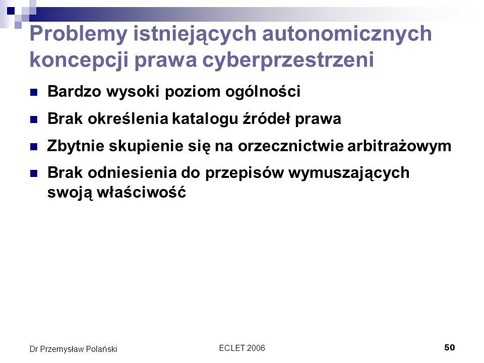 ECLET 200650 Dr Przemysław Polański Problemy istniejących autonomicznych koncepcji prawa cyberprzestrzeni Bardzo wysoki poziom ogólności Brak określen