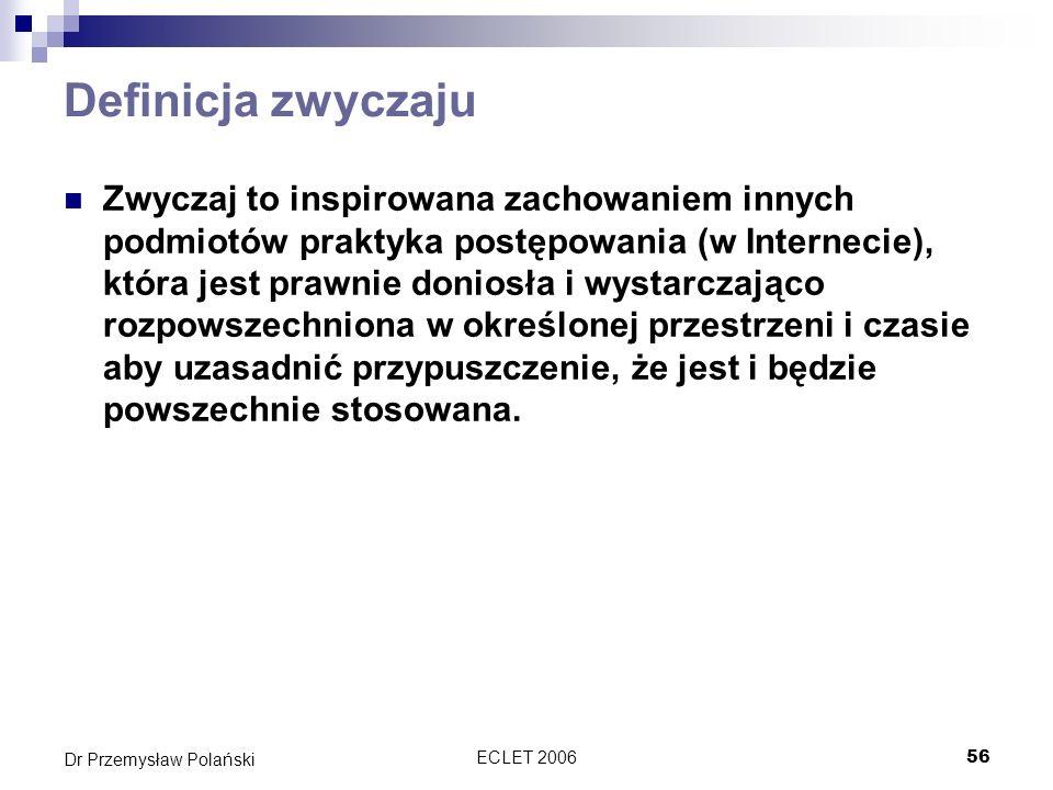 ECLET 200656 Dr Przemysław Polański Definicja zwyczaju Zwyczaj to inspirowana zachowaniem innych podmiotów praktyka postępowania (w Internecie), która