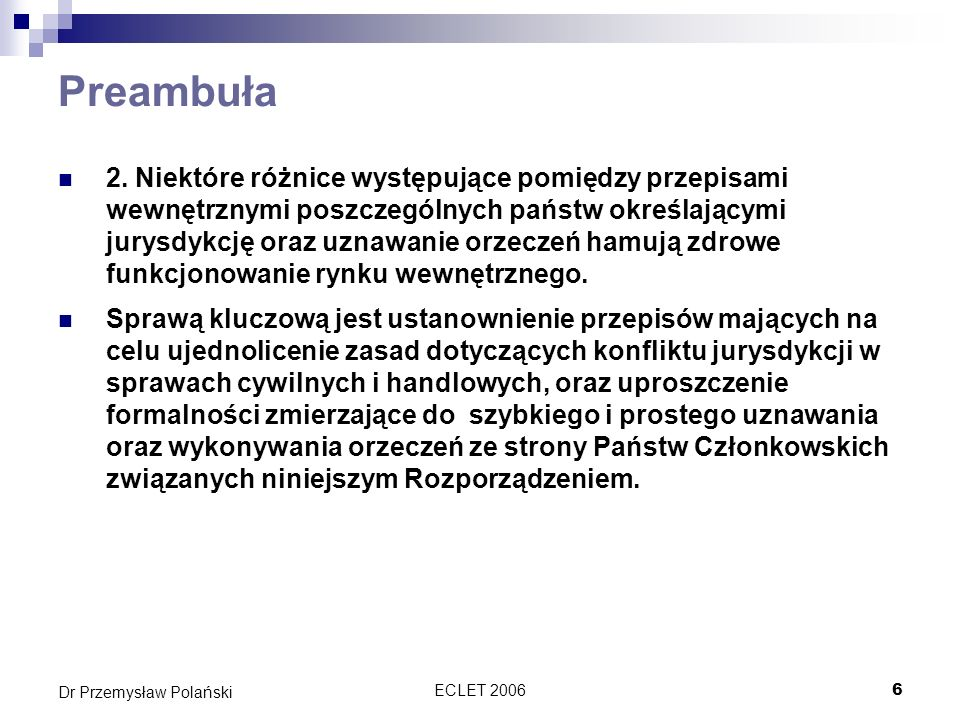ECLET 200627 Dr Przemysław Polański Konwencja rzymska o prawie właściwym dla zobowiązań umownych z 1980 roku Ograniczona do państw UE Polska jeszcze do niej nie przystąpiła, ale zapewne niebawem to nastąpi 3 kwietnia 2006 r.