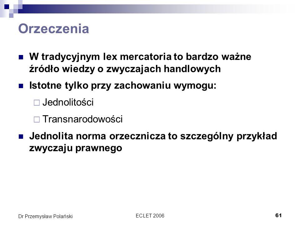 ECLET 200661 Dr Przemysław Polański Orzeczenia W tradycyjnym lex mercatoria to bardzo ważne źródło wiedzy o zwyczajach handlowych Istotne tylko przy z