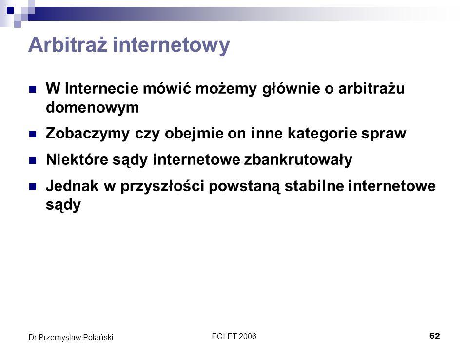 ECLET 200662 Dr Przemysław Polański Arbitraż internetowy W Internecie mówić możemy głównie o arbitrażu domenowym Zobaczymy czy obejmie on inne kategor