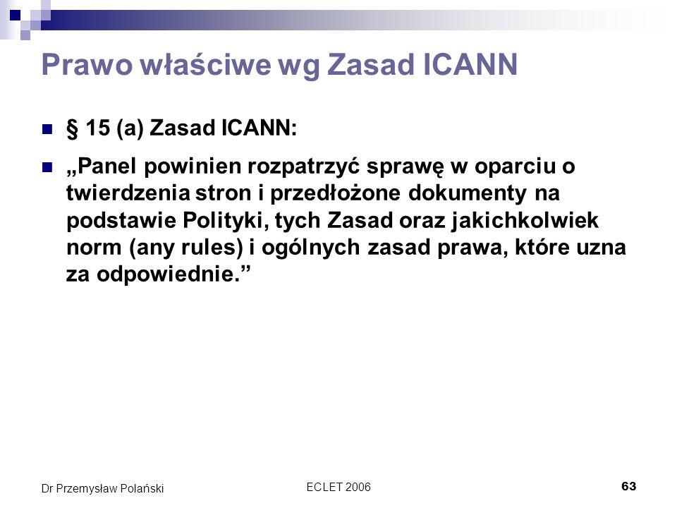 ECLET 200663 Dr Przemysław Polański Prawo właściwe wg Zasad ICANN § 15 (a) Zasad ICANN: Panel powinien rozpatrzyć sprawę w oparciu o twierdzenia stron